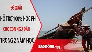 NÓNG 24H: Sẽ hỗ trợ hoàn toàn học phí cho con em ngư dân 4 tỉnh miền Trung